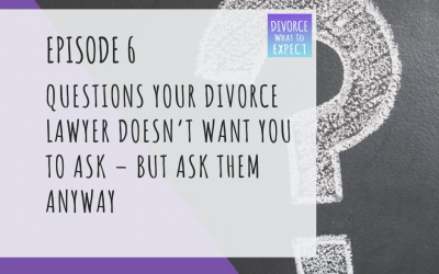 Ep 6: Questions Your Divorce Lawyer Doesn't Want You To Ask – BUT Ask Them Anyway